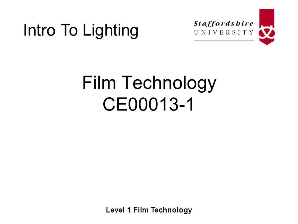 Intro To Lighting Level 1 Film Technology Eye Light –Adds a shine to the actors eyes Background Light –Used when the other lights are not enough to light the background of the shot