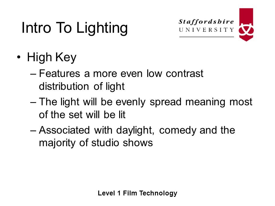 Intro To Lighting Level 1 Film Technology High Key –Features a more even low contrast distribution of light –The light will be evenly spread meaning most of the set will be lit –Associated with daylight, comedy and the majority of studio shows