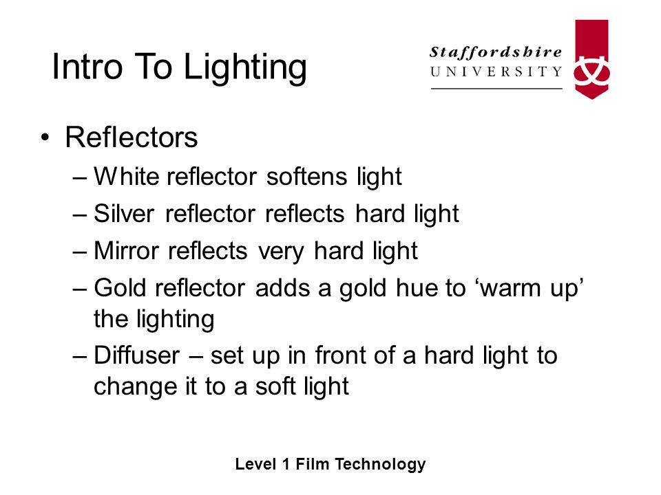 Intro To Lighting Level 1 Film Technology Reflectors –White reflector softens light –Silver reflector reflects hard light –Mirror reflects very hard light –Gold reflector adds a gold hue to warm up the lighting –Diffuser – set up in front of a hard light to change it to a soft light