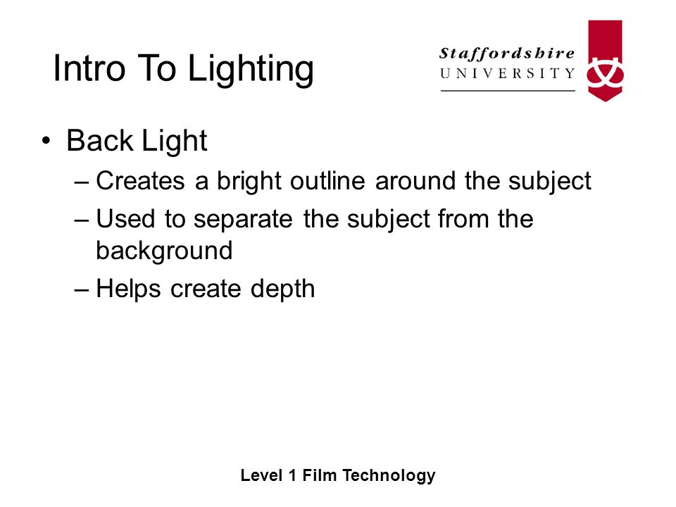Intro To Lighting Level 1 Film Technology Back Light –Creates a bright outline around the subject –Used to separate the subject from the background –Helps create depth