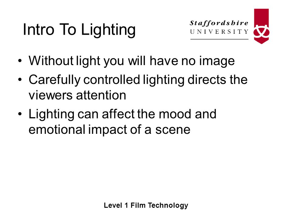 Intro To Lighting Level 1 Film Technology Without light you will have no image Carefully controlled lighting directs the viewers attention Lighting can affect the mood and emotional impact of a scene