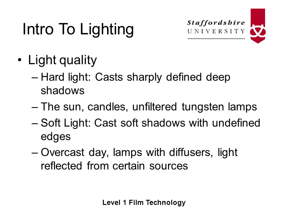 Intro To Lighting Level 1 Film Technology Light quality –Hard light: Casts sharply defined deep shadows –The sun, candles, unfiltered tungsten lamps –Soft Light: Cast soft shadows with undefined edges –Overcast day, lamps with diffusers, light reflected from certain sources
