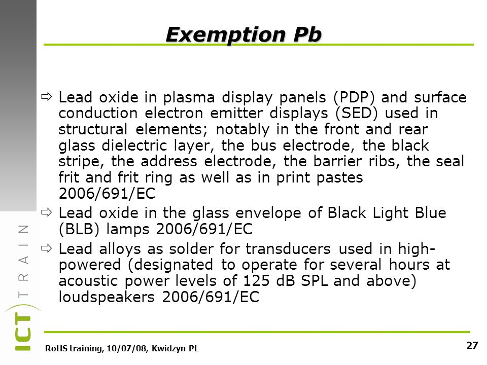 RoHS training, 10/07/08, Kwidzyn PL 27 Exemption Pb Lead oxide in plasma display panels (PDP) and surface conduction electron emitter displays (SED) used in structural elements; notably in the front and rear glass dielectric layer, the bus electrode, the black stripe, the address electrode, the barrier ribs, the seal frit and frit ring as well as in print pastes 2006/691/EC Lead oxide in the glass envelope of Black Light Blue (BLB) lamps 2006/691/EC Lead alloys as solder for transducers used in high- powered (designated to operate for several hours at acoustic power levels of 125 dB SPL and above) loudspeakers 2006/691/EC
