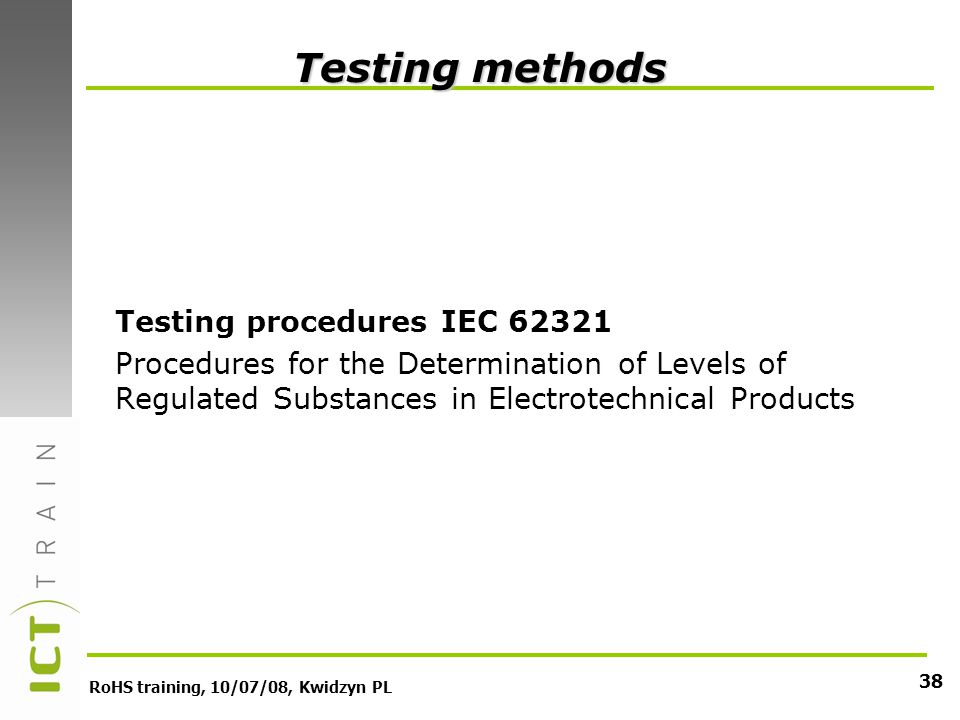 RoHS training, 10/07/08, Kwidzyn PL 38 Testing methods Testing procedures IEC Procedures for the Determination of Levels of Regulated Substances in Electrotechnical Products