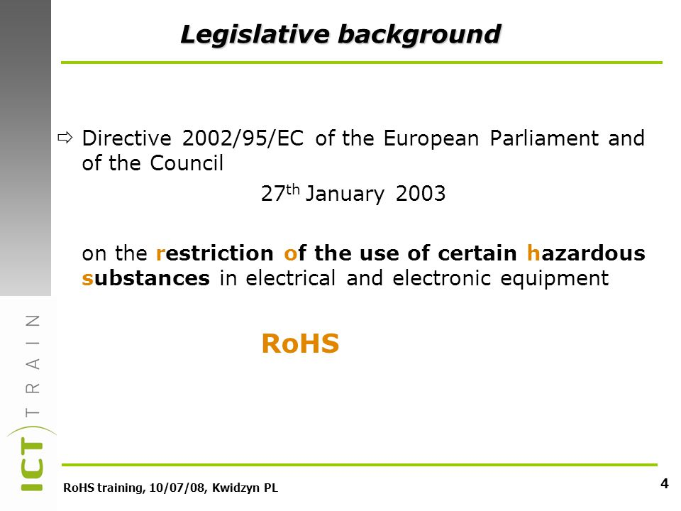 RoHS training, 10/07/08, Kwidzyn PL 4 Legislative background Directive 2002/95/EC of the European Parliament and of the Council 27 th January 2003 on