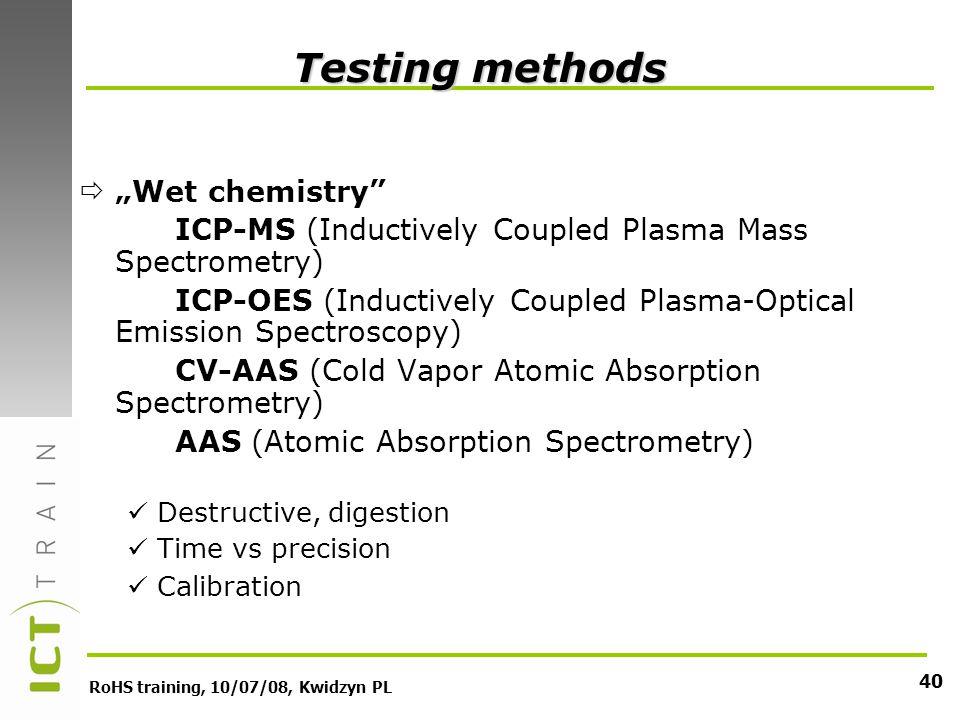 RoHS training, 10/07/08, Kwidzyn PL 40 Testing methods Wet chemistry ICP-MS (Inductively Coupled Plasma Mass Spectrometry) ICP-OES (Inductively Coupled Plasma-Optical Emission Spectroscopy) CV-AAS (Cold Vapor Atomic Absorption Spectrometry) AAS (Atomic Absorption Spectrometry) Destructive, digestion Time vs precision Calibration