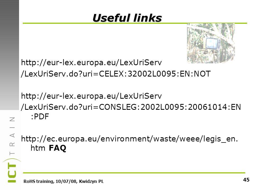 RoHS training, 10/07/08, Kwidzyn PL 45 Useful links http://eur-lex.europa.eu/LexUriServ /LexUriServ.do?uri=CELEX:32002L0095:EN:NOT http://eur-lex.europa.eu/LexUriServ /LexUriServ.do?uri=CONSLEG:2002L0095:20061014:EN :PDF http://ec.europa.eu/environment/waste/weee/legis_en.