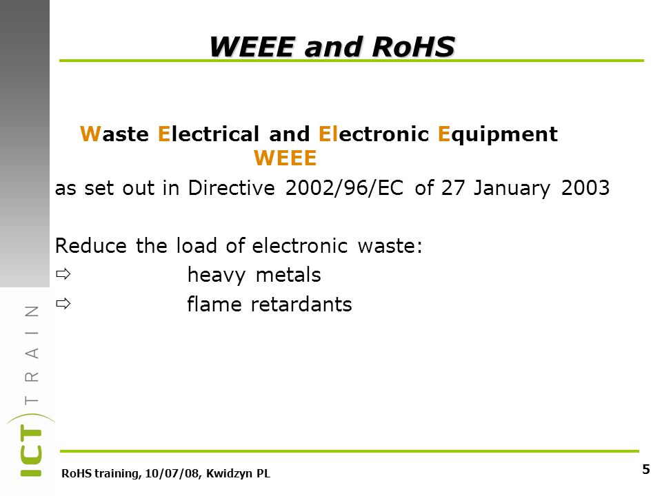 RoHS training, 10/07/08, Kwidzyn PL 5 WEEE and RoHS Waste Electrical and Electronic Equipment WEEE as set out in Directive 2002/96/EC of 27 January 2003 Reduce the load of electronic waste: heavy metals flame retardants