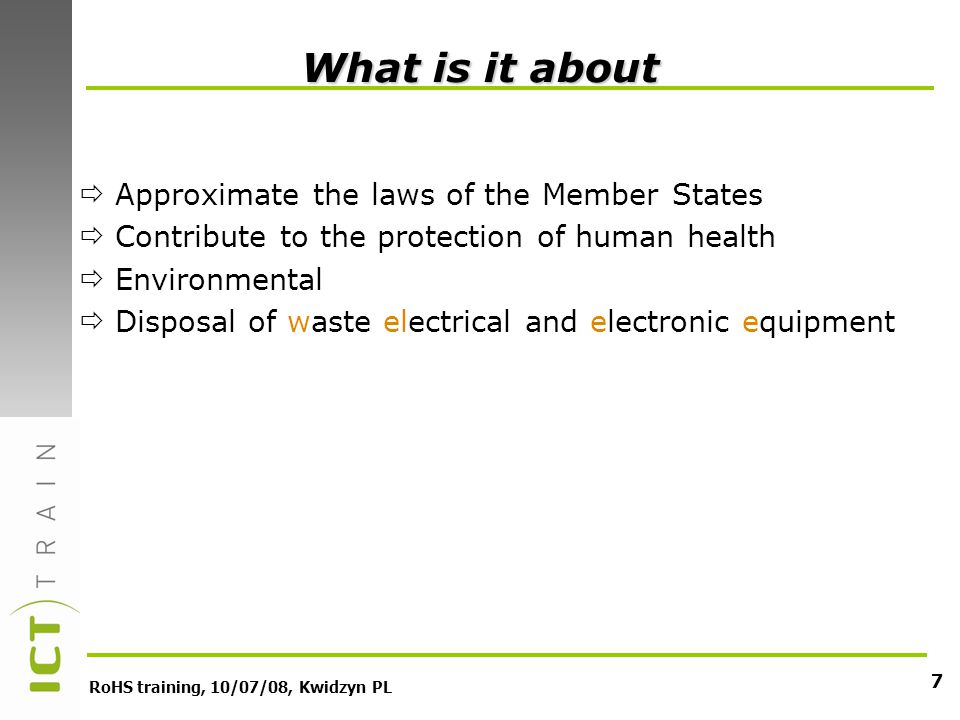 RoHS training, 10/07/08, Kwidzyn PL 7 What is it about Approximate the laws of the Member States Contribute to the protection of human health Environmental Disposal of waste electrical and electronic equipment