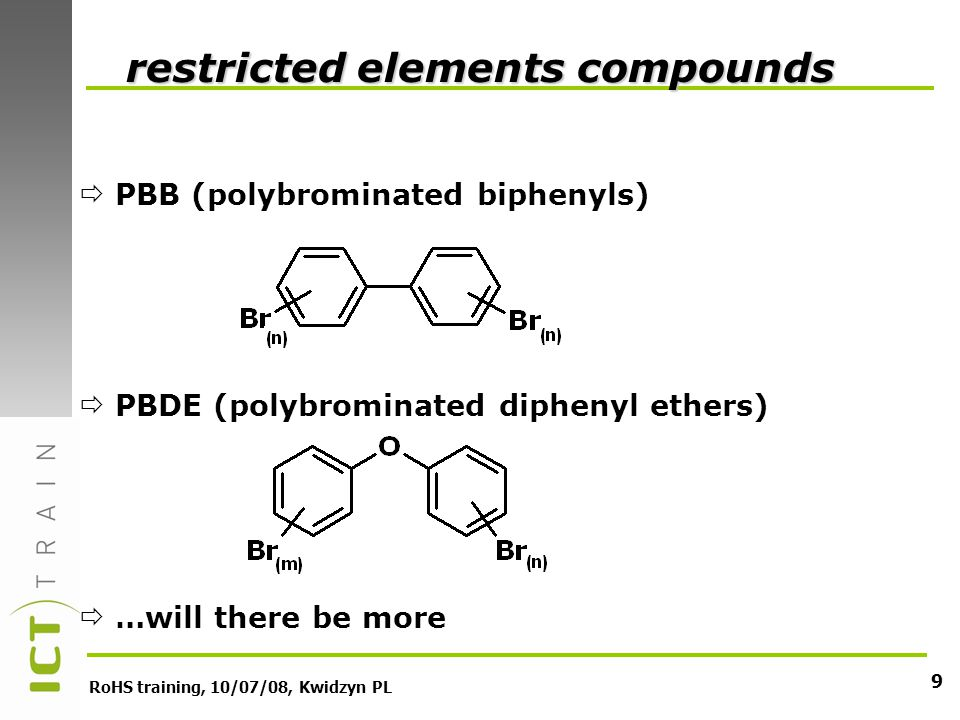RoHS training, 10/07/08, Kwidzyn PL 9 PBB (polybrominated biphenyls) PBDE (polybrominated diphenyl ethers) …will there be more restricted elements com