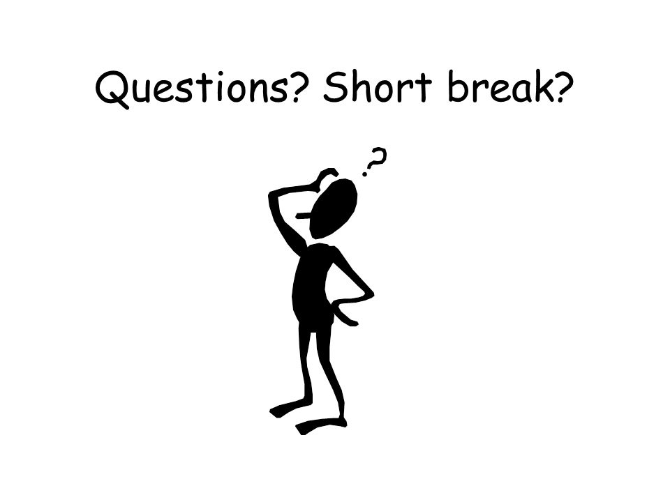 Questions? Short break?