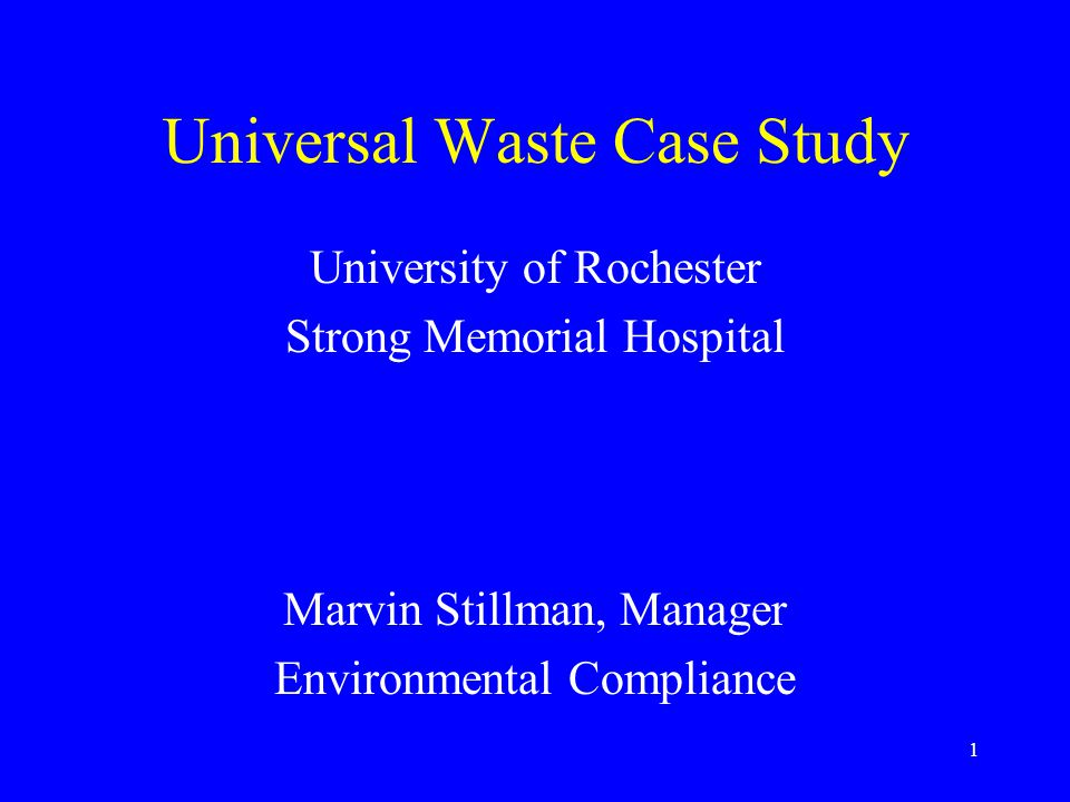 1 Universal Waste Case Study University of Rochester Strong Memorial Hospital Marvin Stillman, Manager Environmental Compliance