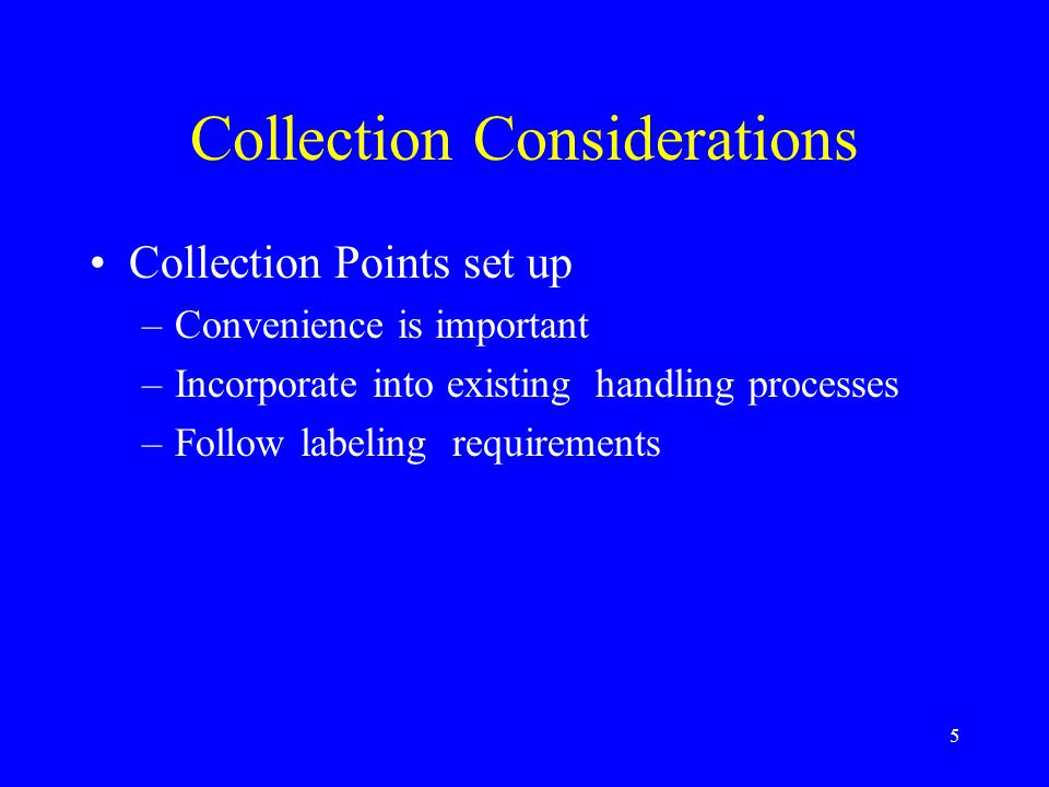 5 Collection Considerations Collection Points set up –Convenience is important –Incorporate into existing handling processes –Follow labeling requirements