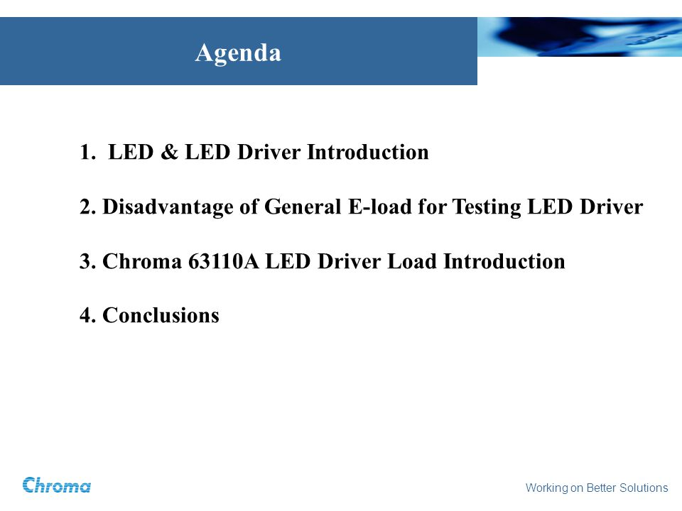 Agenda 1. LED & LED Driver Introduction 2. Disadvantage of General E-load for Testing LED Driver 3. Chroma 63110A LED Driver Load Introduction 4. Conc