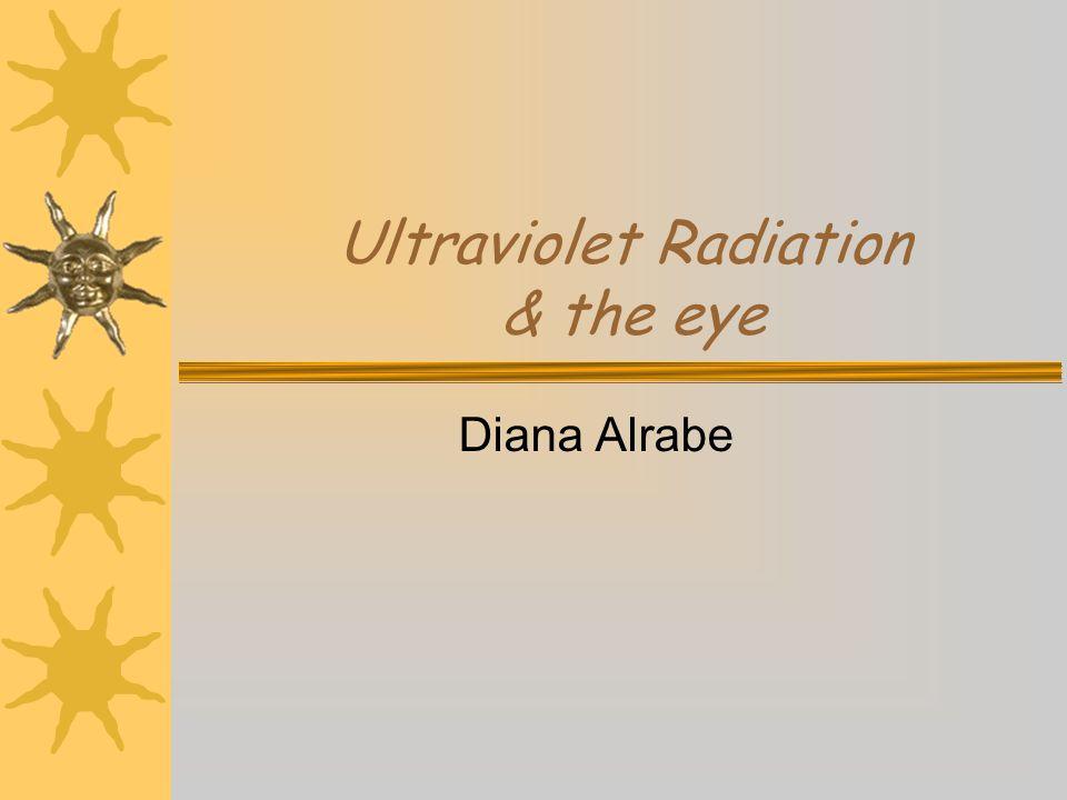 Ultraviolet Radiation & the eye Diana Alrabe