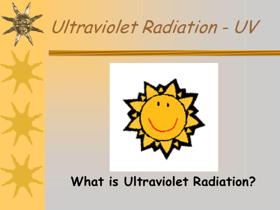 Ultraviolet Radiation - UV What is Ultraviolet Radiation?