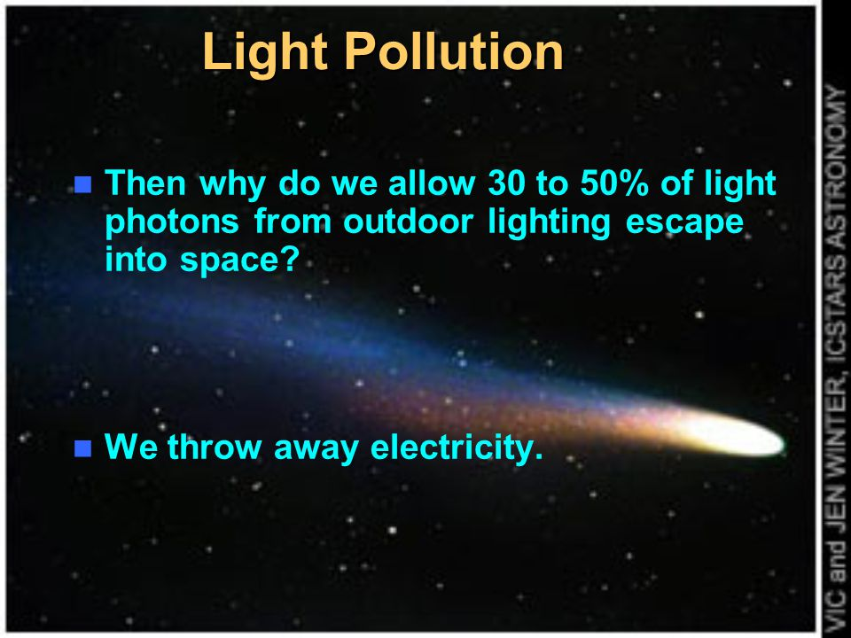 Light Pollution Then why do we allow 30 to 50% of light photons from outdoor lighting escape into space? We throw away electricity.