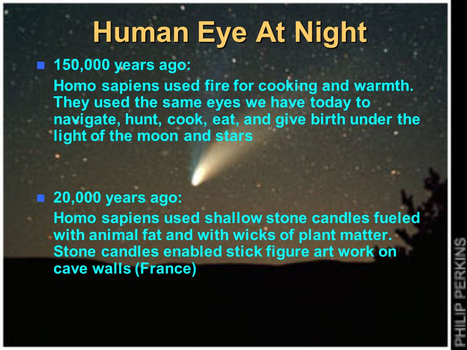 Human Eye At Night 150,000 years ago: Homo sapiens used fire for cooking and warmth. They used the same eyes we have today to navigate, hunt, cook, ea