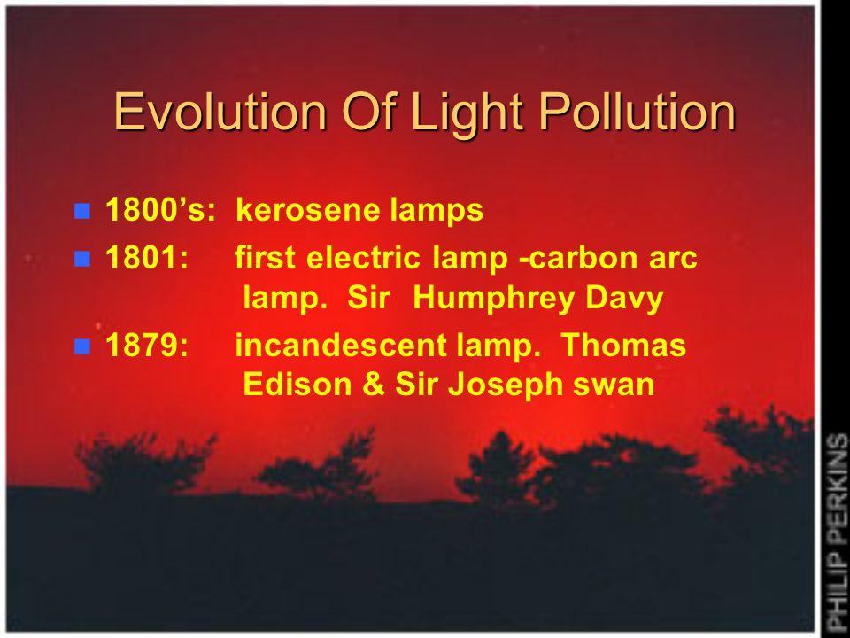 Evolution Of Light Pollution 1800s: kerosene lamps 1801: first electric lamp -carbon arc lamp. Sir Humphrey Davy 1879: incandescent lamp. Thomas Ediso