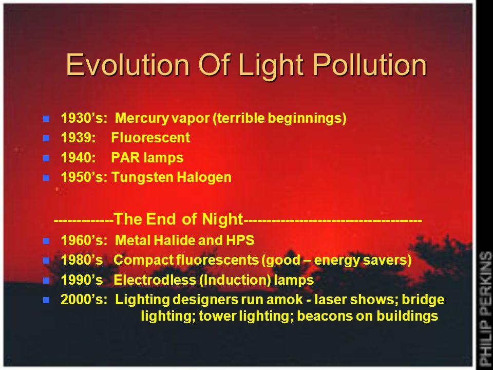 Evolution Of Light Pollution 1930s: Mercury vapor (terrible beginnings) 1939: Fluorescent 1940: PAR lamps 1950s: Tungsten Halogen ------------- The En