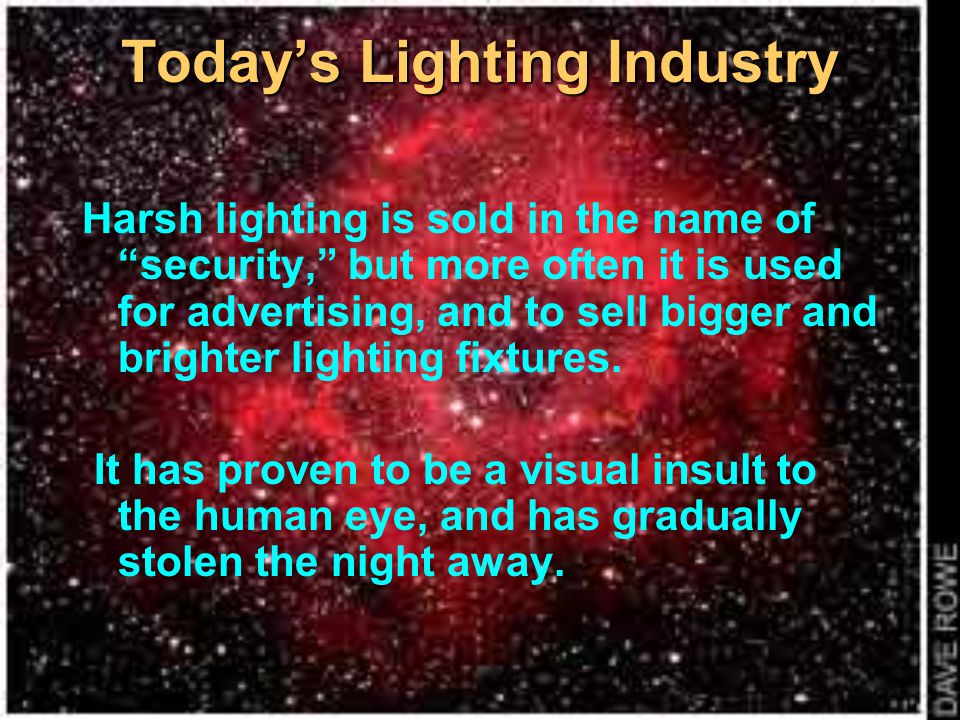 Todays Lighting Industry Harsh lighting is sold in the name of security, but more often it is used for advertising, and to sell bigger and brighter li