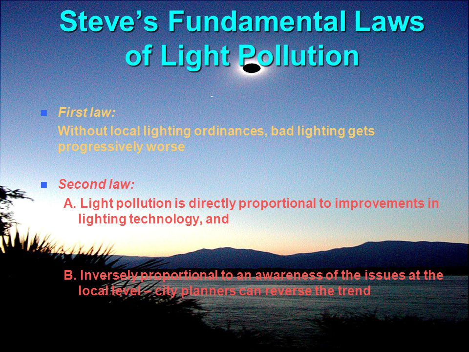 Steves Fundamental Laws of Light Pollution First law: Without local lighting ordinances, bad lighting gets progressively worse Second law: A. Light po