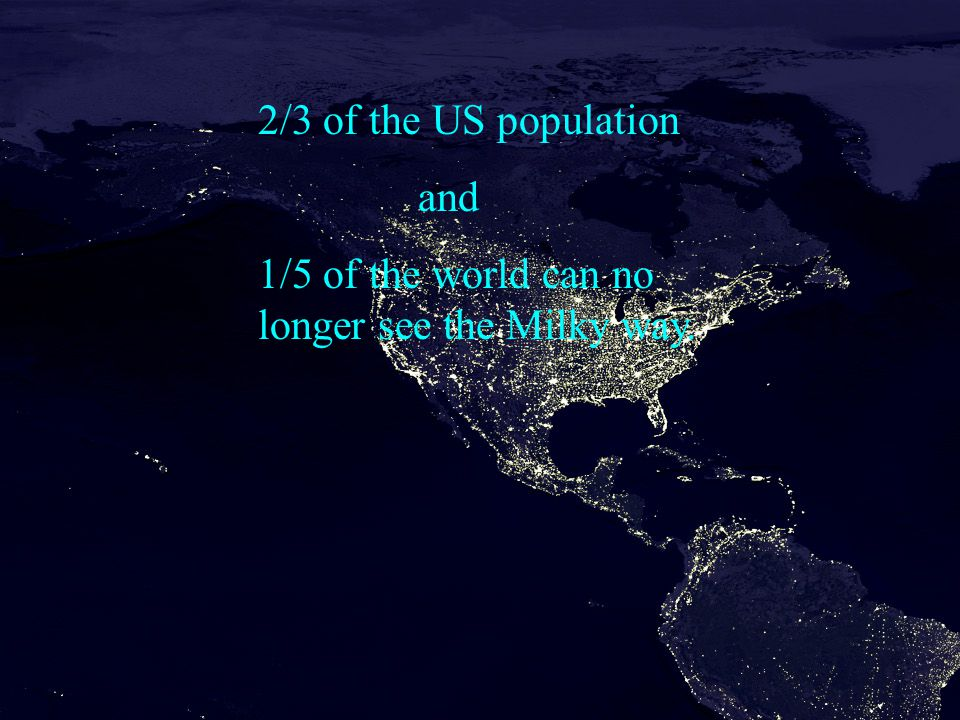 2/3 of the US population and 1/5 of the world can no longer see the Milky way.