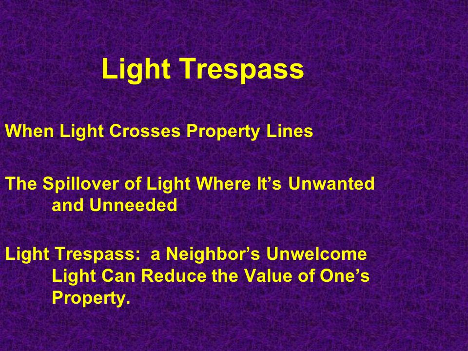 Light Trespass When Light Crosses Property Lines The Spillover of Light Where Its Unwanted and Unneeded Light Trespass: a Neighbors Unwelcome Light Ca
