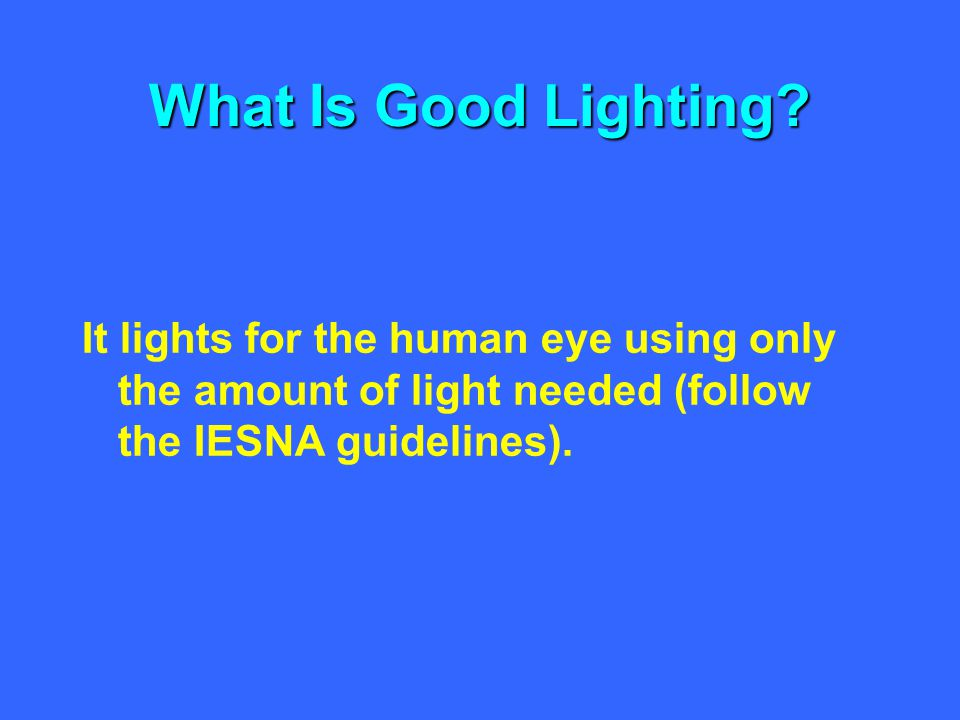 What Is Good Lighting? It lights for the human eye using only the amount of light needed (follow the IESNA guidelines).