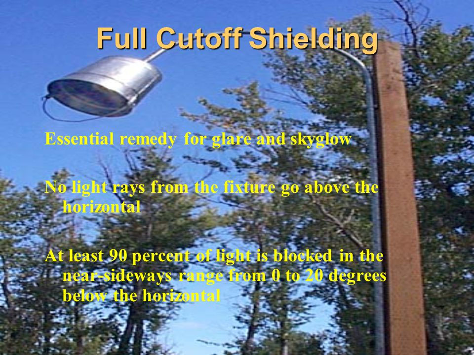 Full Cutoff Shielding Essential remedy for glare and skyglow No light rays from the fixture go above the horizontal At least 90 percent of light is bl
