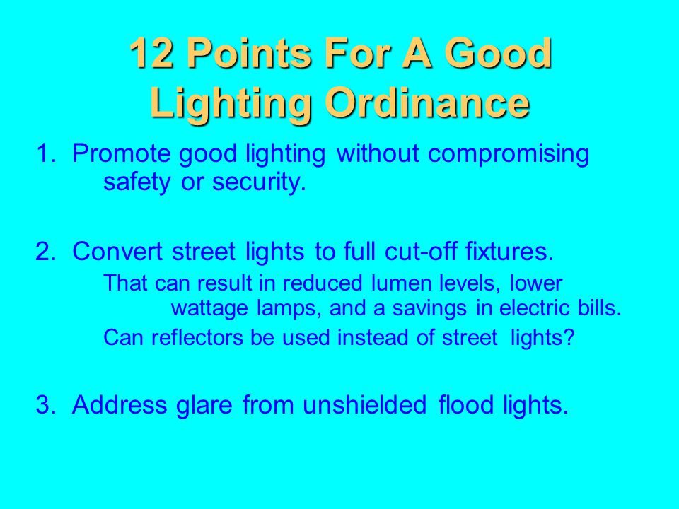 12 Points For A Good Lighting Ordinance 1. Promote good lighting without compromising safety or security. 2. Convert street lights to full cut-off fix