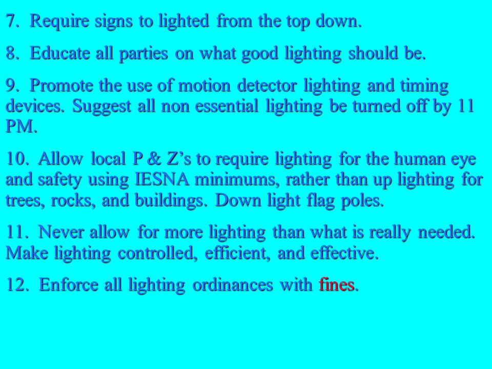 7. Require signs to lighted from the top down. 8. Educate all parties on what good lighting should be. 9. Promote the use of motion detector lighting