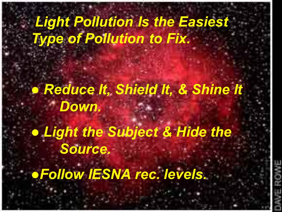 Light Pollution Is the Easiest Type of Pollution to Fix. Reduce It, Shield It, & Shine It Down. Light the Subject & Hide the Source. Follow IESNA rec.