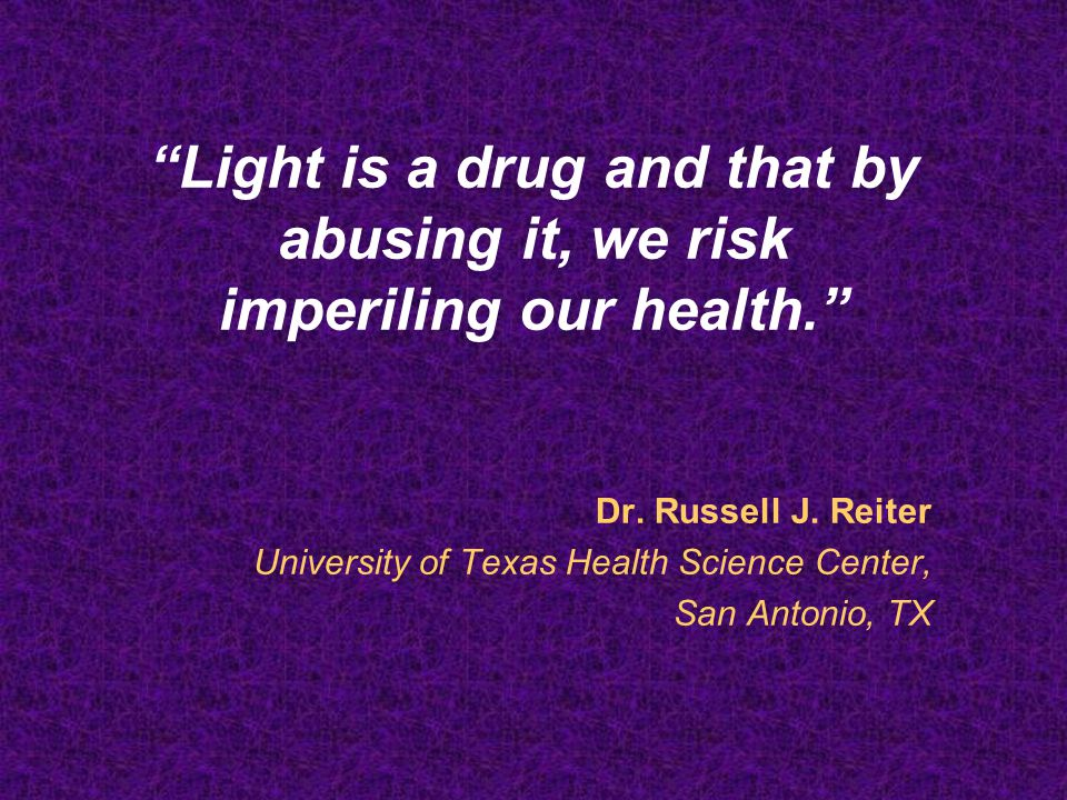 Light is a drug and that by abusing it, we risk imperiling our health. Dr. Russell J. Reiter University of Texas Health Science Center, San Antonio, T