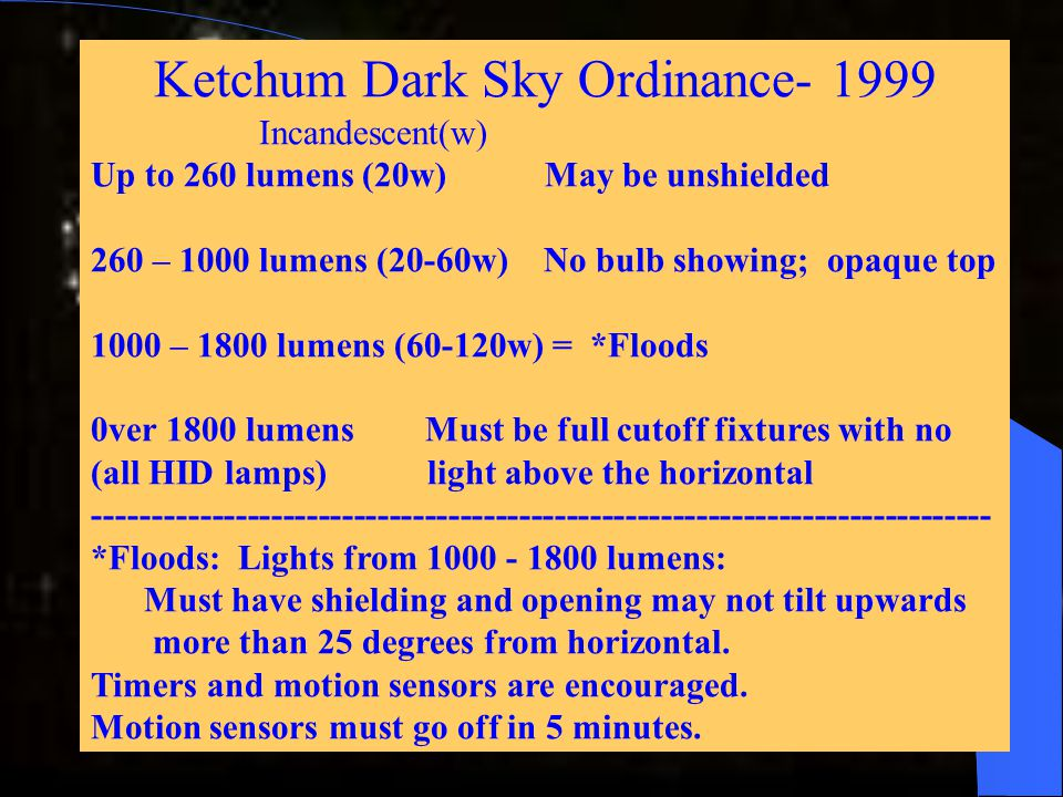 Ketchum Dark Sky Ordinance- 1999 Incandescent(w) Up to 260 lumens (20w) May be unshielded 260 – 1000 lumens (20-60w) No bulb showing; opaque top 1000