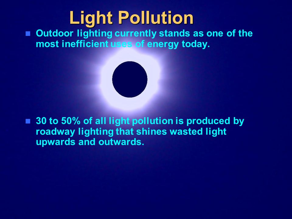 Light Pollution Outdoor lighting currently stands as one of the most inefficient uses of energy today. 30 to 50% of all light pollution is produced by