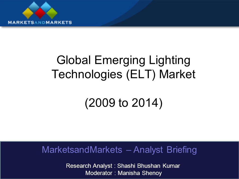 Global Emerging Lighting Technologies (ELT) Market (2009 to 2014) MarketsandMarkets – Analyst Briefing Research Analyst : Shashi Bhushan Kumar Moderator : Manisha Shenoy