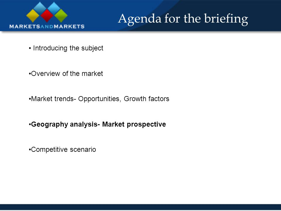 Agenda for the briefing Introducing the subject Overview of the market Market trends- Opportunities, Growth factors Geography analysis- Market prospec