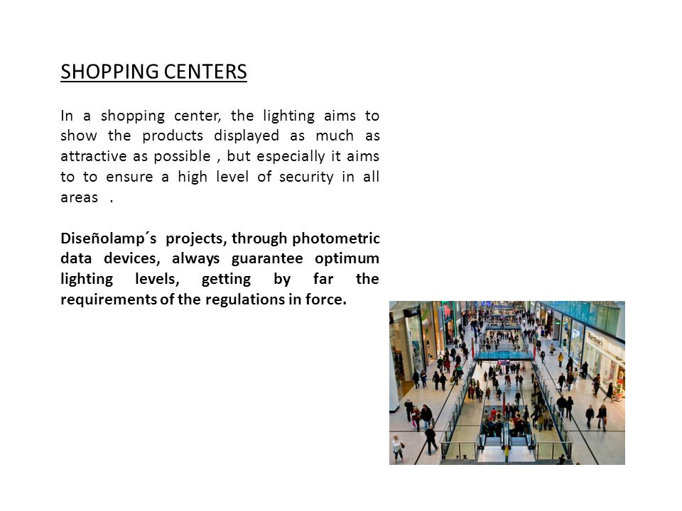 SHOPPING CENTERS In a shopping center, the lighting aims to show the products displayed as much as attractive as possible, but especially it aims to to ensure a high level of security in all areas.