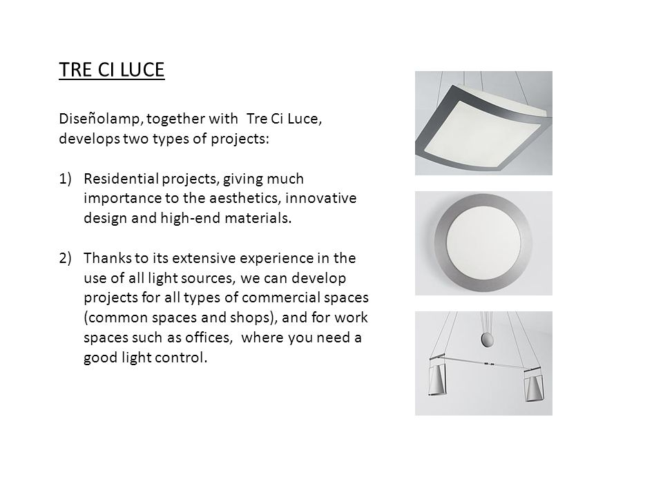 TRE CI LUCE Diseñolamp, together with Tre Ci Luce, develops two types of projects: 1)Residential projects, giving much importance to the aesthetics, innovative design and high-end materials.