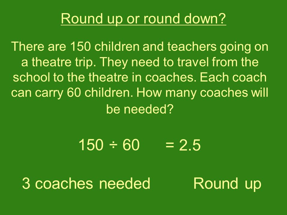 Round up or round down. There are 150 children and teachers going on a theatre trip.