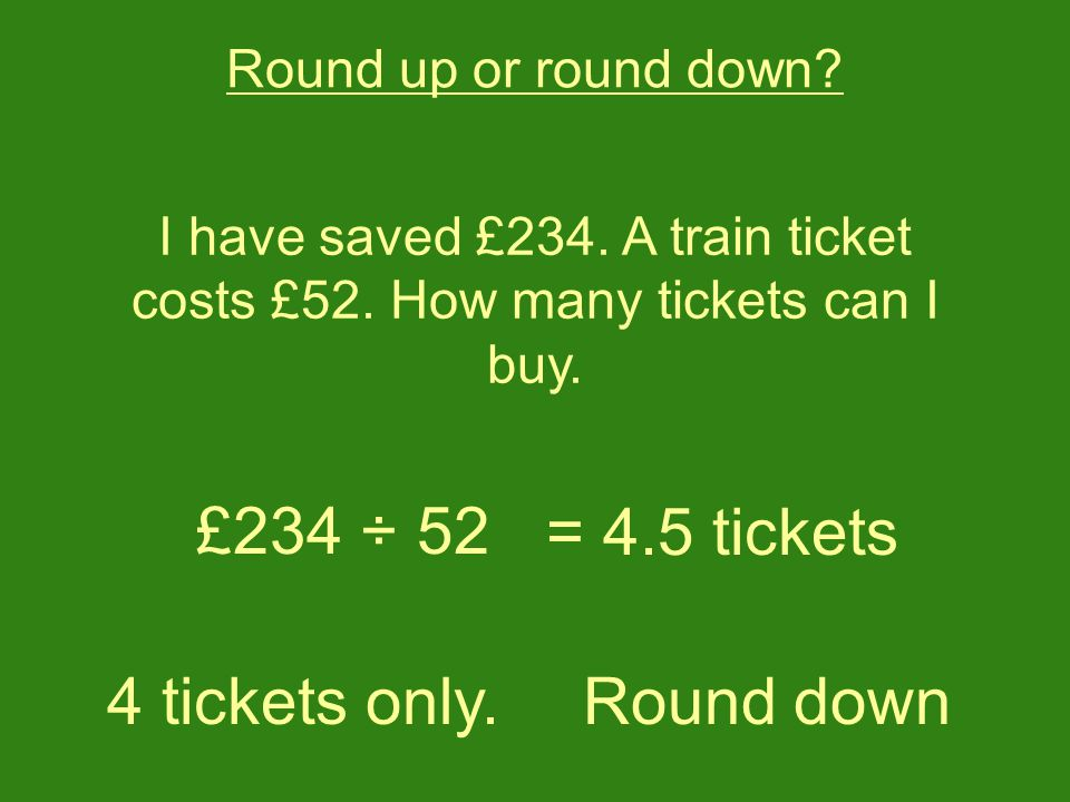 I have saved £234. A train ticket costs £52. How many tickets can I buy.