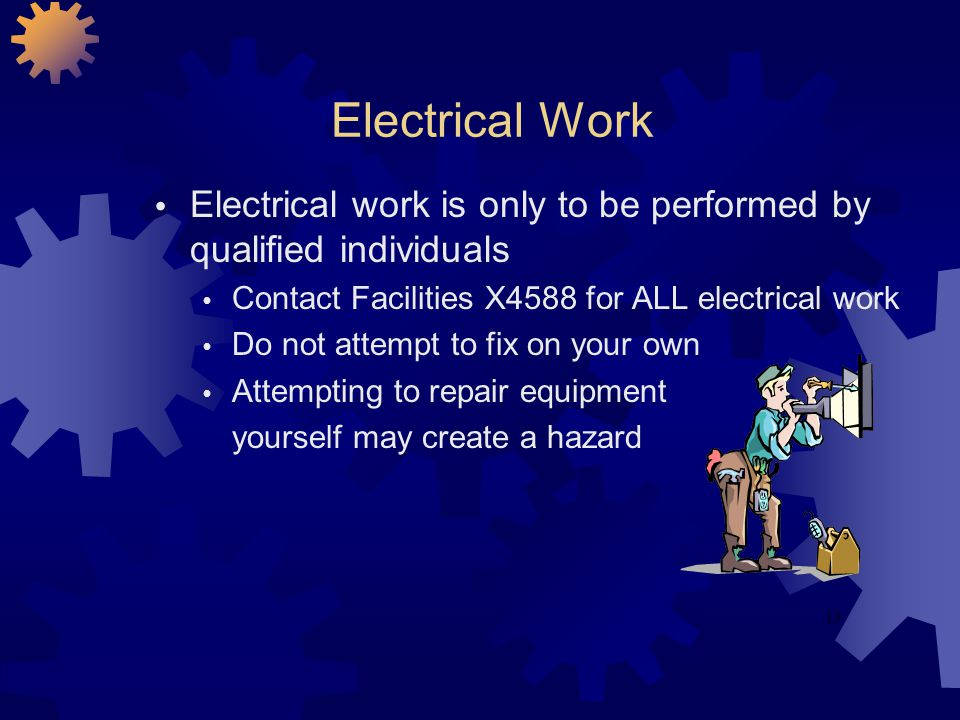 13 Electrical Work Electrical work is only to be performed by qualified individuals Contact Facilities X4588 for ALL electrical work Do not attempt to