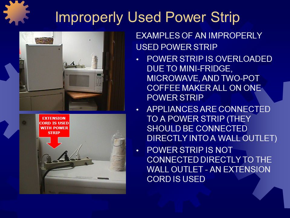 Improperly Used Power Strip EXAMPLES OF AN IMPROPERLY USED POWER STRIP POWER STRIP IS OVERLOADED DUE TO MINI-FRIDGE, MICROWAVE, AND TWO-POT COFFEE MAK