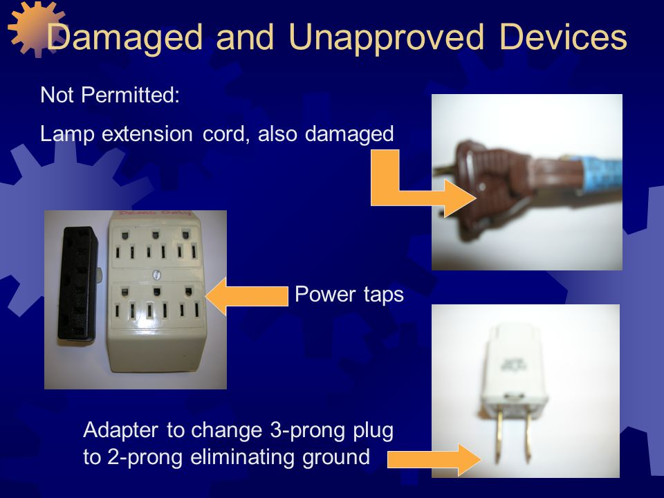 Damaged and Unapproved Devices Not Permitted: Lamp extension cord, also damaged Power taps Adapter to change 3-prong plug to 2-prong eliminating groun