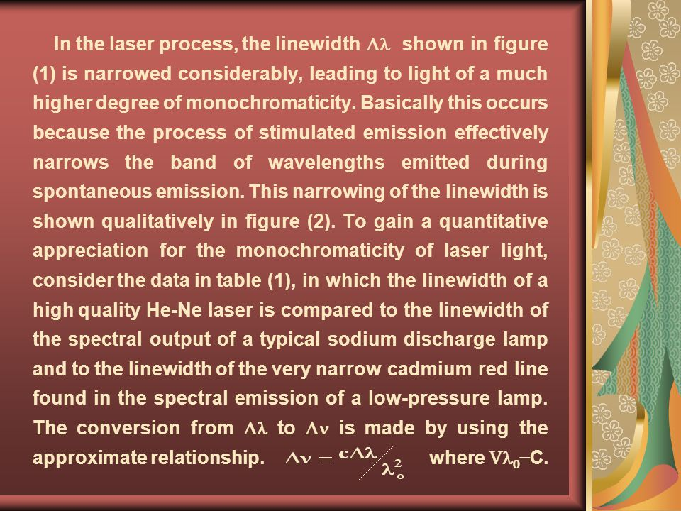 In the laser process, the linewidth shown in figure (1) is narrowed considerably, leading to light of a much higher degree of monochromaticity. Basica