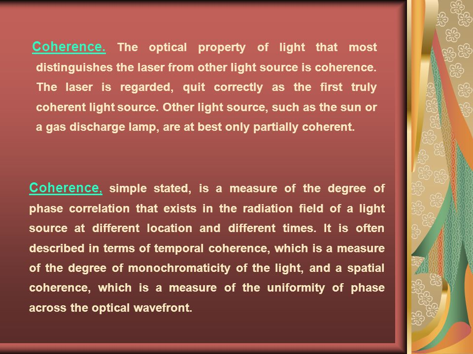 Coherence. The optical property of light that most distinguishes the laser from other light source is coherence. The laser is regarded, quit correctly