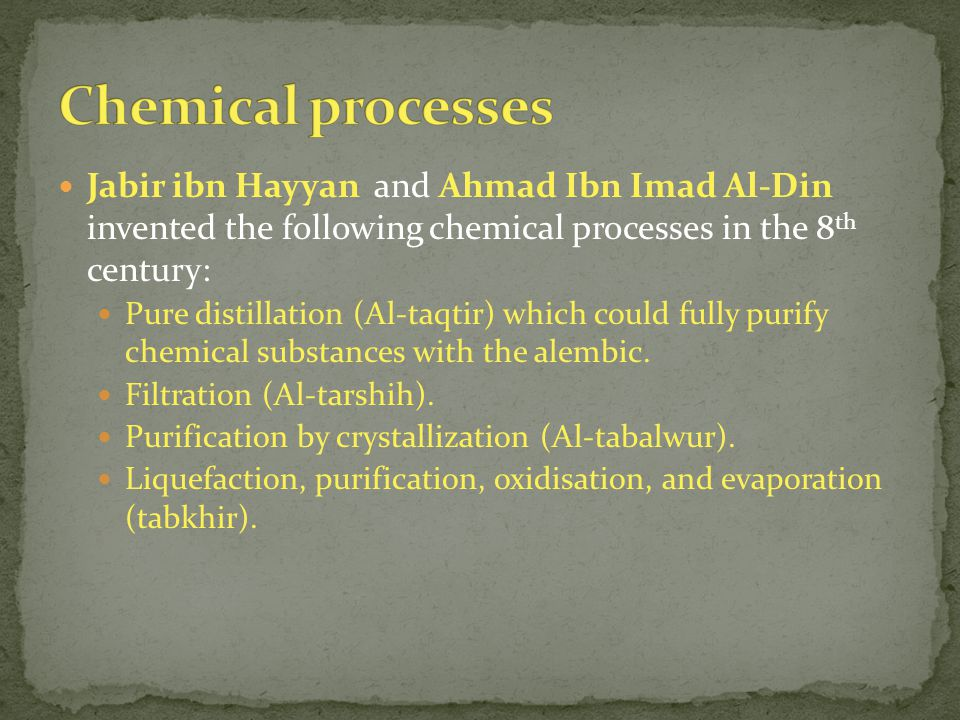 Jabir ibn Hayyan and Ahmad Ibn Imad Al-Din invented the following chemical processes in the 8 th century: Pure distillation (Al-taqtir) which could fully purify chemical substances with the alembic.