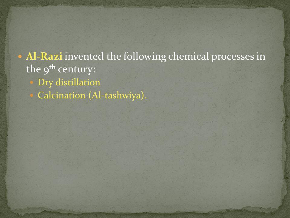 Al-Razi invented the following chemical processes in the 9 th century: Dry distillation Calcination (Al-tashwiya).