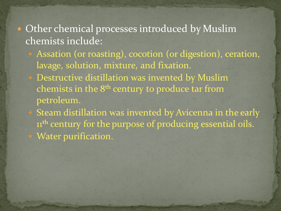Other chemical processes introduced by Muslim chemists include: Assation (or roasting), cocotion (or digestion), ceration, lavage, solution, mixture, and fixation.